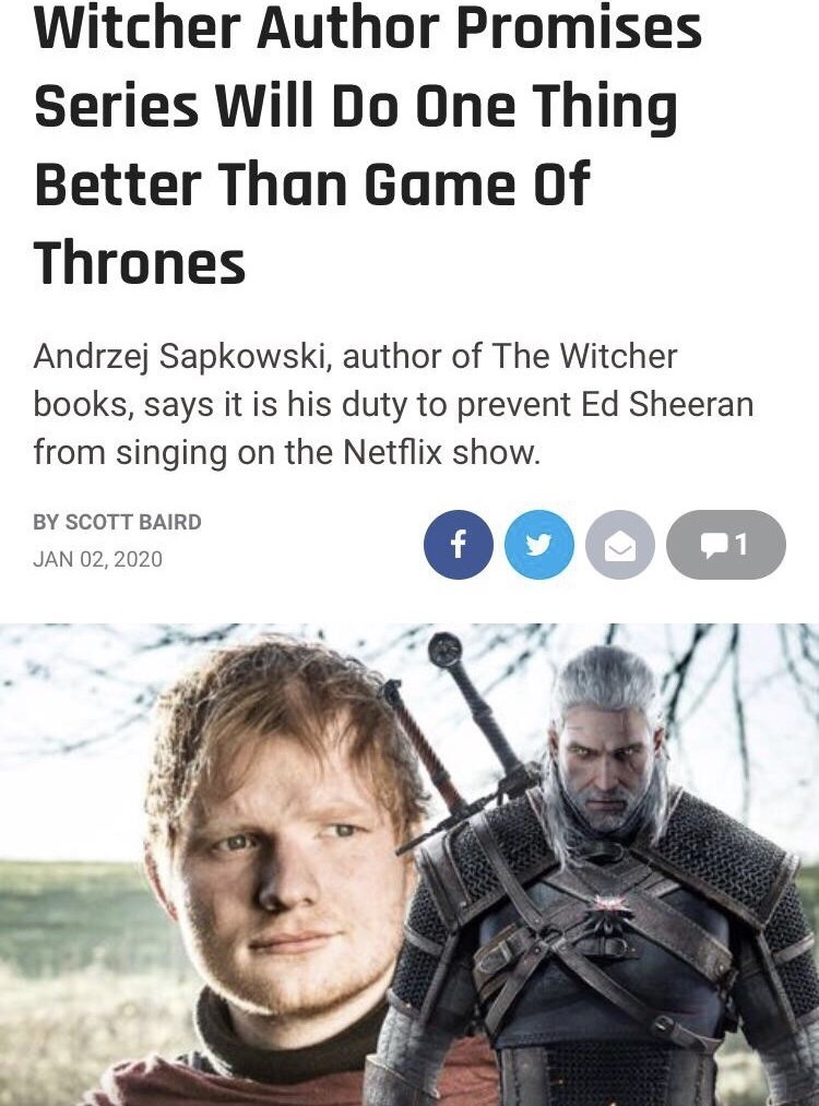 Poster - Witcher Author Promises Series Will Do One Thing Better Than Game Of Thrones Andrzej Sapkowski, author of The Witcher books, says it is his duty to prevent Ed Sheeran from singing on the Netflix show. BY SCOTT BAIRD JAN 02, 2020