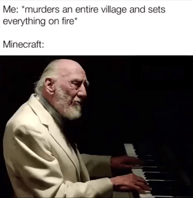 Jazz pianist - Me: *murders an entire village and sets everything on fire* Minecraft: