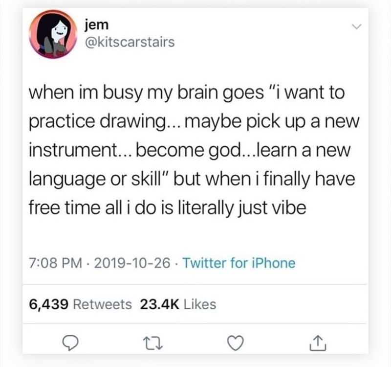 "Text - jem @kitscarstairs when im busy my brain goes ""i want to practice drawing...maybe pick up a new instrument... become god...learn a new language or skill"" but when i finally have free time all i do is literally just vibe 7:08 PM · 2019-10-26 · Twitter for iPhone 6,439 Retweets 23.4K Likes"