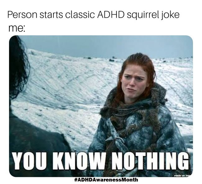 Adaptation - Person starts classic ADHD squirrel joke me: YOU KNOW NOTHING made on #ADHDAwarenessMonth