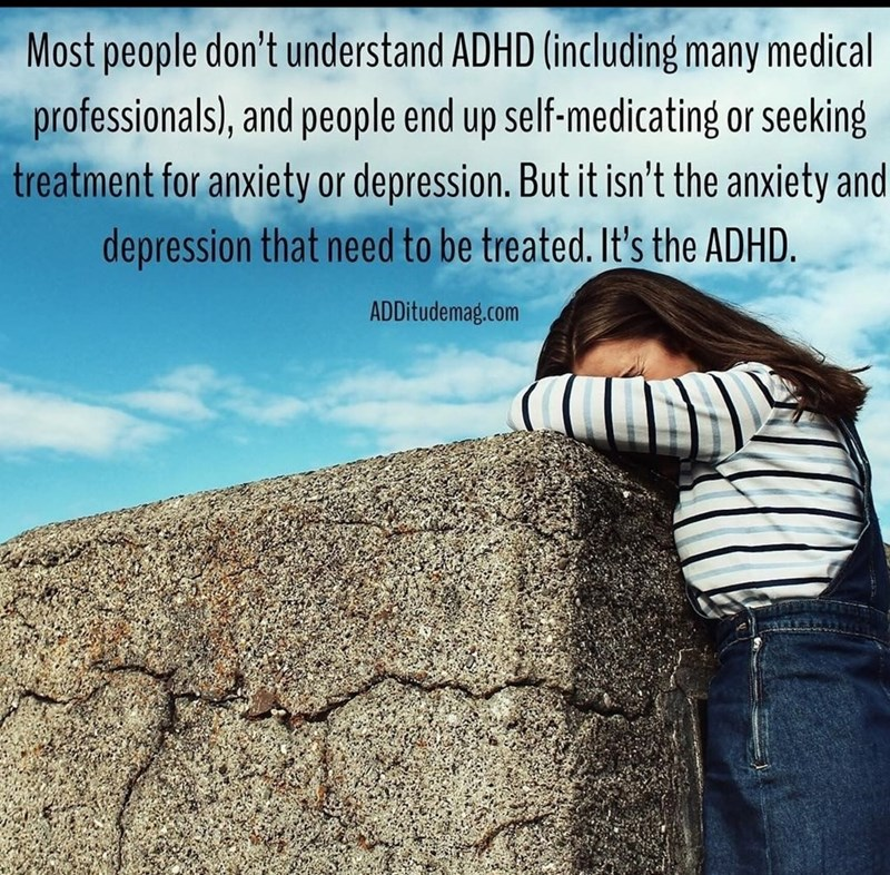 Text - Most people don't understand ADHD (including many medical professionals), and people end up self-medicating or seeking treatment for anxiety or depression. But it isn't the anxiety and depression that need to be treated. It's the ADHD. ADDitudemag.com