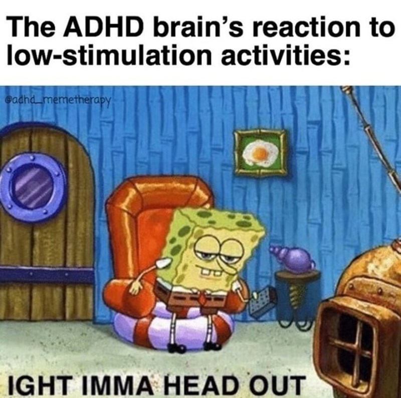 Cartoon - The ADHD brain's reaction to low-stimulation activities: eadhd memetherapy IGHT IMMA HEAD OUT 460