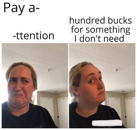 Face - Pay a- hundred bucks for something I don't need -ttention DADHOMEHEDUMP