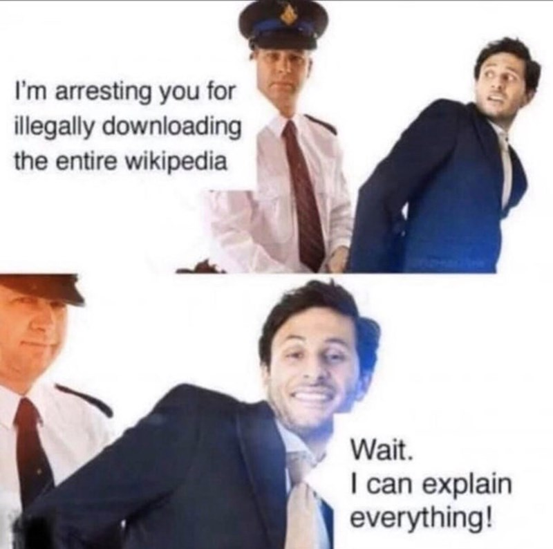 White-collar worker - I'm arresting you for illegally downloading the entire wikipedia Wait. I can explain everything!