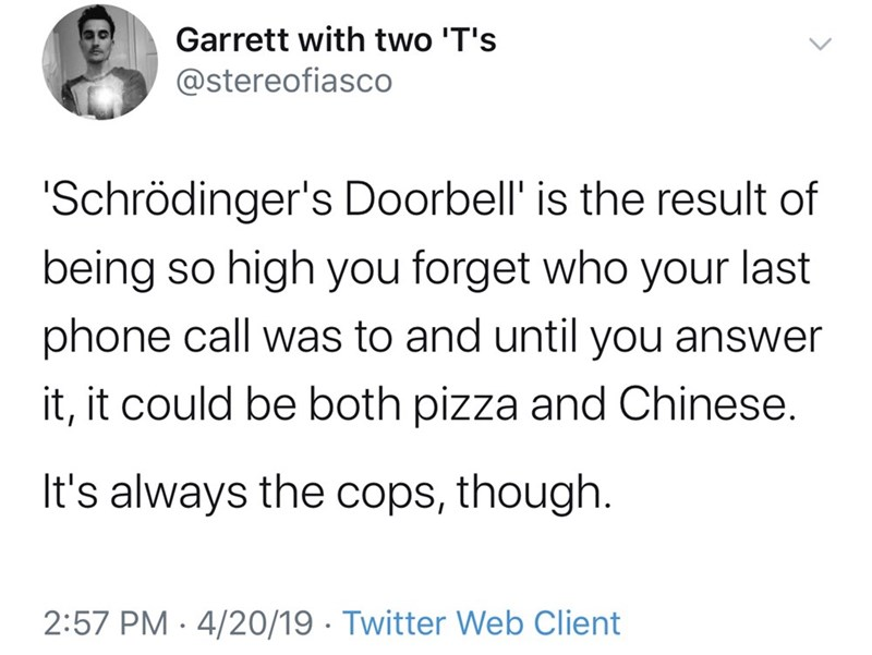 Text - Garrett with two 'T's @stereofiasco 'Schrödinger's Doorbell' is the result of being so high you forget who your last phone call was to and until you answer it, it could be both pizza and Chinese. It's always the cops, though. 2:57 PM · 4/20/19 · Twitter Web Client