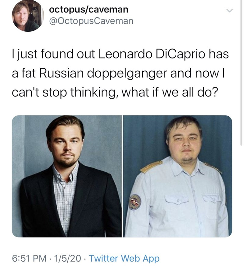 Text - octopus/caveman @OctopusCaveman I just found out Leonardo DiCaprio has a fat Russian doppelganger and now I can't stop thinking, what if we all do? 6:51 PM · 1/5/20 · Twitter Web App