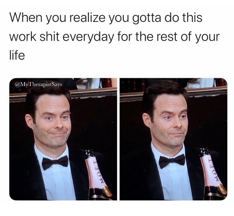 Face - When you realize you gotta do this work shit everyday for the rest of your life @MyTherapistSays MOËT