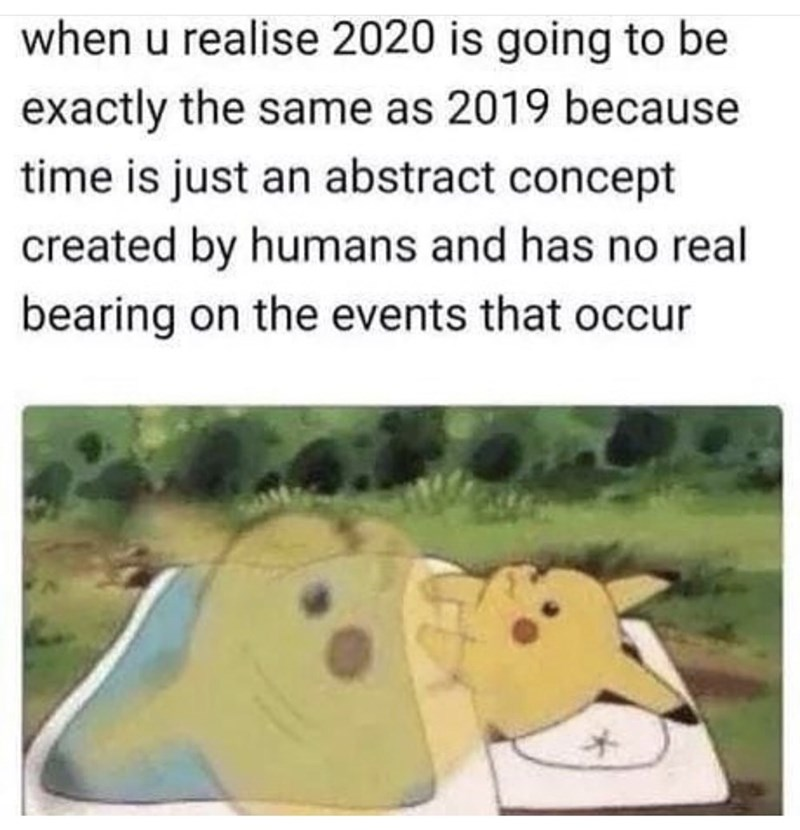 Text - when u realise 2020 is going to be exactly the same as 2019 because time is just an abstract concept created by humans and has no real bearing on the events that occur