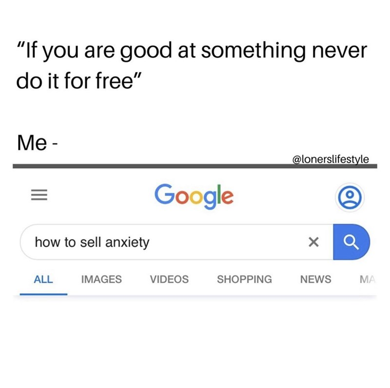 "Text - ""If you are good at something never do it for free"" Me - @lonerslifestyle Google how to sell anxiety VIDEOS ALL IMAGES SHOPPING NEWS MA"