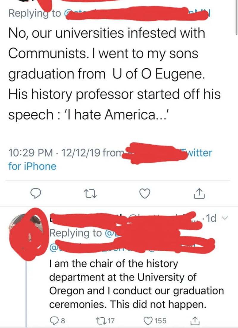 Text - Replying to No, our universities infested with Communists. I went to my sons graduation from U of O Eugene. His history professor started off his speech : 'I hate America...' 10:29 PM · 12/12/19 from witter for iPhone - 1d v Replying to @ I am the chair of the history department at the University of Oregon and I conduct our graduation ceremonies. This did not happen. 2717 8. 155