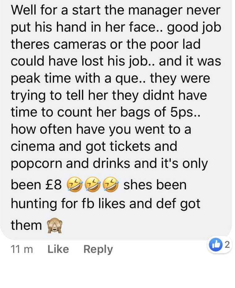 Text - Well for a start the manager never put his hand in her face.. good job theres cameras or the poor lad could have lost his job.. and it was peak time with a que.. they were trying to tell her they didnt have time to count her bags of 5ps.. how often have you went to a cinema and got tickets and popcorn and drinks and it's only been £8 999 shes been hunting for fb likes and def got them 11 m Like Reply