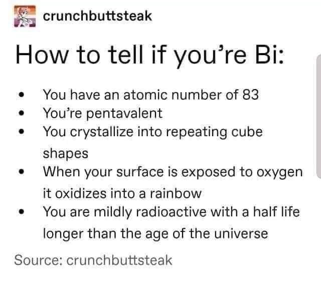 Text - crunchbuttsteak How to tell if you're Bi: You have an atomic number of 83 You're pentavalent You crystallize into repeating cube shapes When your surface is exposed to oxygen it oxidizes into a rainbow You are mildly radioactive with a half life longer than the age of the universe Source: crunchbuttsteak