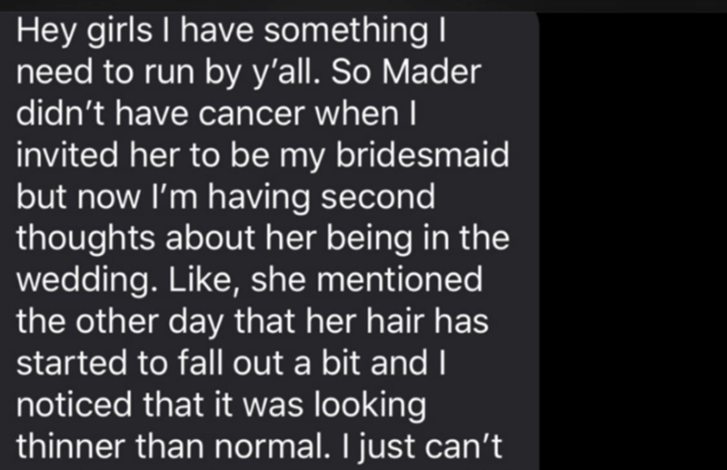 Text - Hey girls I have something I need to run by y'all. So Mader didn't have cancer whenl invited her to be my bridesmaid but now I'm having second thoughts about her being in the wedding. Like, she mentioned the other day that her hair has started to fall out a bit and I noticed that it was looking thinner than normal. I just can't