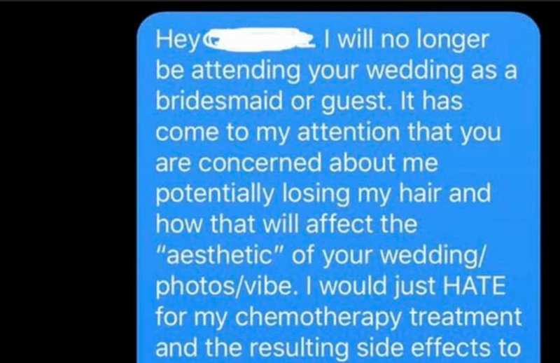 """Text - I will no longer Hey be attending your wedding as a bridesmaid or guest. It has come to my attention that you are concerned about me potentially losing my hair and how that will affect the """"aesthetic"""" of your wedding/ photos/vibe. I would just HATE for my chemotherapy treatment and the resulting side effects to"""