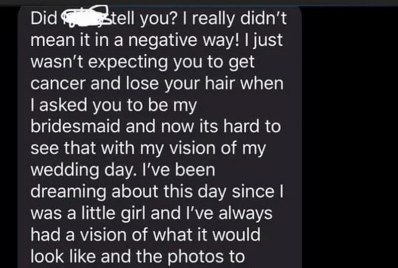 Text - Did stell you? I really didn't mean it in a negative way! I just wasn't expecting you to get cancer and lose your hair when I asked you to be my bridesmaid and now its hard to see that with my vision of my wedding day. I've been dreaming about this day since I was a little girl and I've always had a vision of what it would look like and the photos to