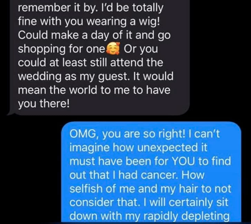 Text - remember it by. I'd be totally fine with you wearing a wig! Could make a day of it and go shopping for one Or you could at least still attend the wedding as my guest. It would mean the world to me to have you there! OMG, you are so right! I can't imagine how unexpected it must have been for YOU to find out that I had cancer. How selfish of me and my hair to not consider that. I will certainly sit down with my rapidly depleting