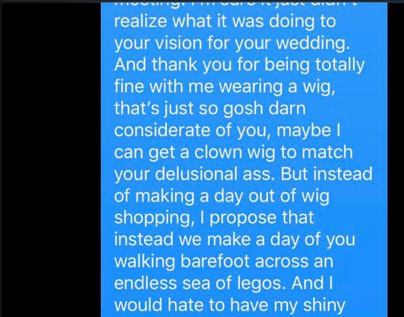 Text - realize what it was doing to your vision for your wedding. And thank you for being totally fine with me wearing a wig, that's just so gosh darn considerate of you, maybe I can get a clown wig to match your delusional ass. But instead of making a day out of wig shopping, I propose that instead we make a day of you walking barefoot across an endless sea of legos. And I would hate to have my shiny