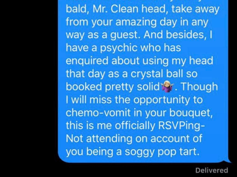 Text - bald, Mr. Clean head, take away from your amazing day in any way as a guest. And besides,I have a psychic who has enquired about using my head that day as a crystal ball so booked pretty solid . Though I will miss the opportunity to chemo-vomit in your bouquet, this is me officially RSVPing- Not attending on account of you being a soggy pop tart. Delivered