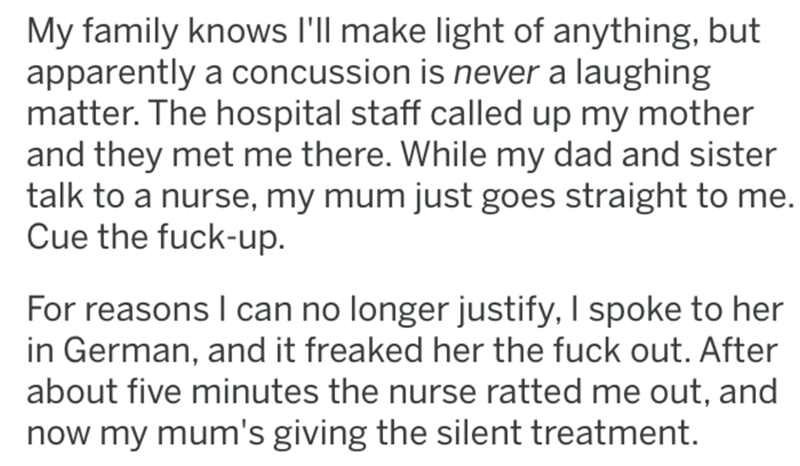Text - My family knows l'll make light of anything, but apparently a concussion is never a laughing matter. The hospital staff called up my mother and they met me there. While my dad and sister talk to a nurse, my mum just goes straight to me. Cue the fuck-up. For reasons I can no longer justify, I spoke to her in German, and it freaked her the fuck out. After about five minutes the nurse ratted me out, and now my mum's giving the silent treatment.