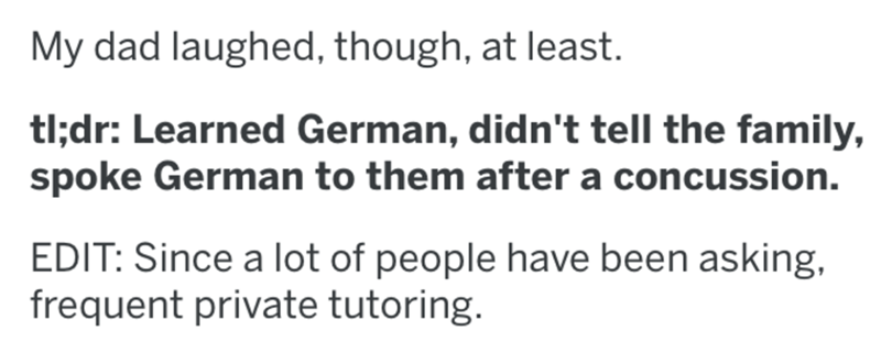 Text - My dad laughed, though, at least. tl;dr: Learned German, didn't tell the family, spoke German to them after a concussion. EDIT: Since a lot of people have been asking, frequent private tutoring.