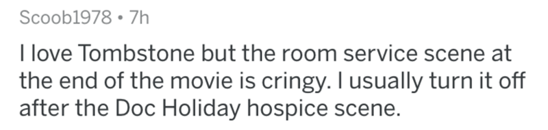 Text - Scoob1978 • 7h I love Tombstone but the room service scene at the end of the movie is cringy. I usually turn it off after the Doc Holiday hospice scene.