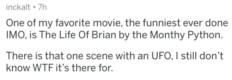 Text - inckalt • 7h One of my favorite movie, the funniest ever done IMO, is The Life Of Brian by the Monthy Python. There is that one scene with an UFO, I still don't know WTF it's there for.