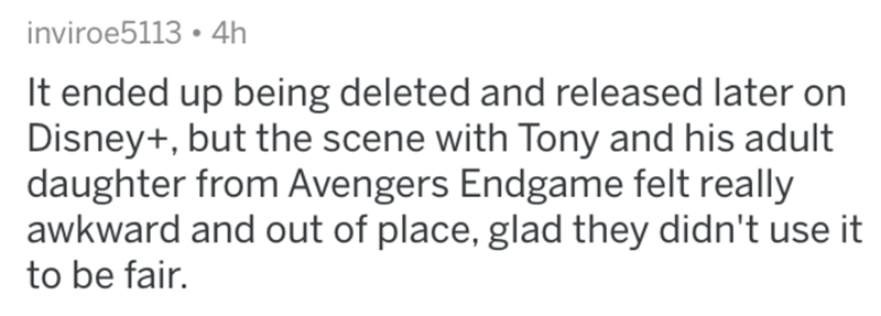 Text - inviroe5113 • 4h It ended up being deleted and released later on Disney+, but the scene with Tony and his adult daughter from Avengers Endgame felt really awkward and out of place, glad they didn't use it to be fair.