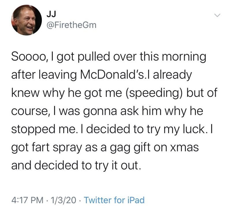 Text - JJ @FiretheGm Soooo, I got pulled over this morning after leaving McDonald's.l already knew why he got me (speeding) but of course, I was gonna ask him why he stopped me. I decided to try my luck. I got fart spray as a gag gift on xmas and decided to try it out. 4:17 PM · 1/3/20 · Twitter for iPad