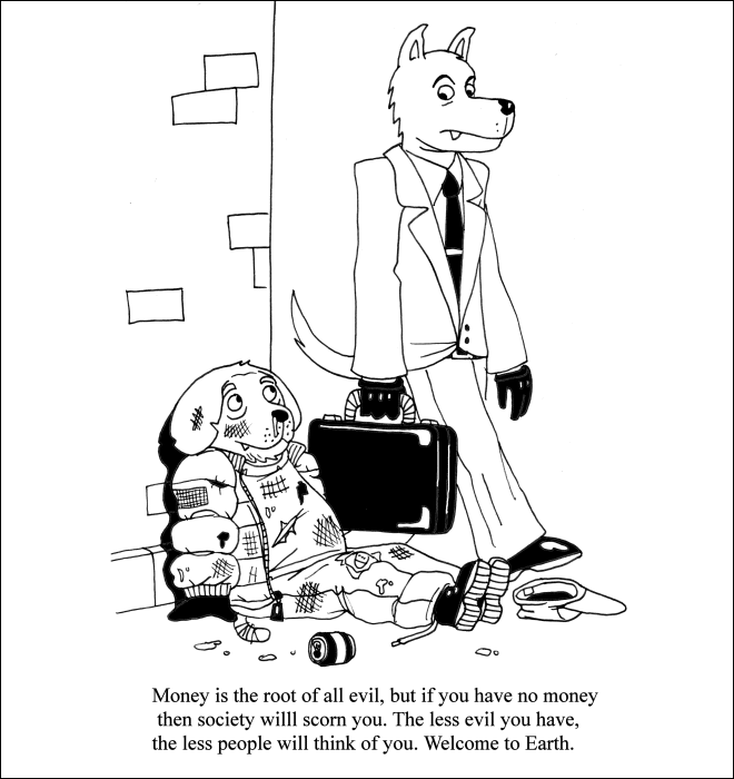 Cartoon - Money is the root of all evil, but if you have no money then society willl scorn you. The less evil you have, the less people will think of you. Welcome to Earth.