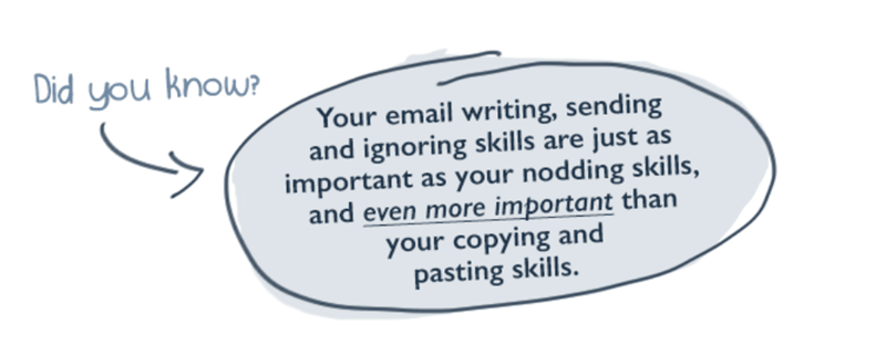 Text - Did you know? Your email writing, sending and ignoring skills are just as important as your nodding skills, and even more important than your copying and pasting skills.