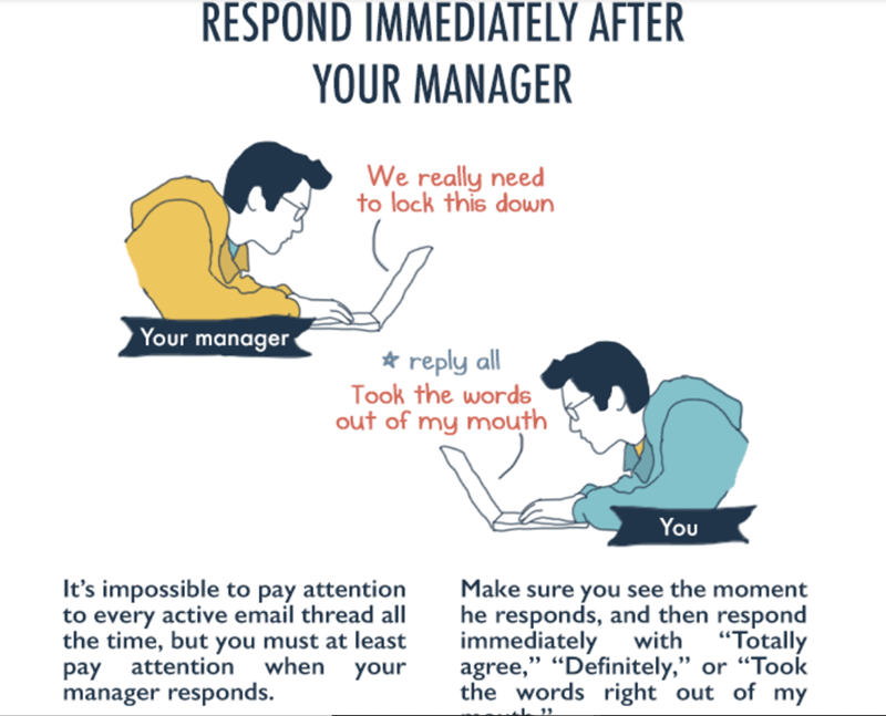 "Text - RESPOND IMMEDIATELY AFTER YOUR MANAGER We really need to lock this down Your manager * reply all Took the words out of my mouth You It's impossible to pay attention to every active email thread all the time, but you must at least when Make sure you see the moment he responds, and then respond immediately with ""Totally agree,"" ""Definitely,"" or ""Took the words right out of my attention pay manager responds. your"