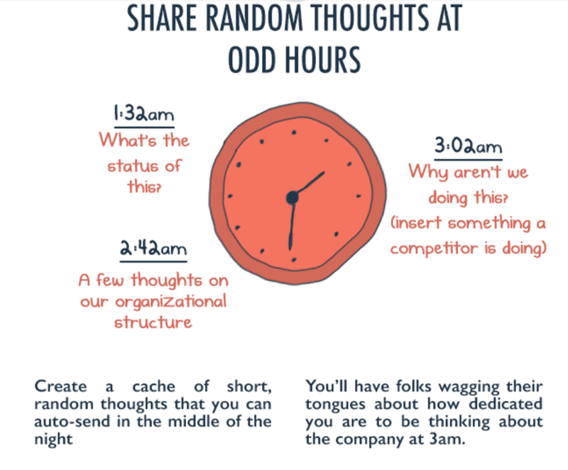 Text - SHARE RANDOM THOUGHTS AT ODD HOURS 1:3aam What's the 3:0aam status of Why aren't we this? doing this? Cinsert something a 2:42am competitor is doing) A few thoughts on our organizational structure Create a cache of short, You'll have folks wagging their tongues about how dedicated you are to be thinking about the company at 3am. random thoughts that you can auto-send in the middle of the night