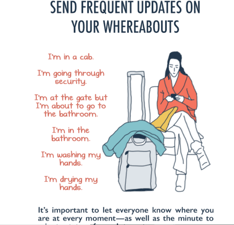 Text - SEND FREQUENT UPDATES ON YOUR WHEREABOUTS I'm in a cab. I'm going through security. I'm at the gate but I'm about to go to the bathroom. I'm in the bathroom. I'm washing my hands. I'm drying my hands. It's important to let everyone know where you are at every moment-as well as the minute to