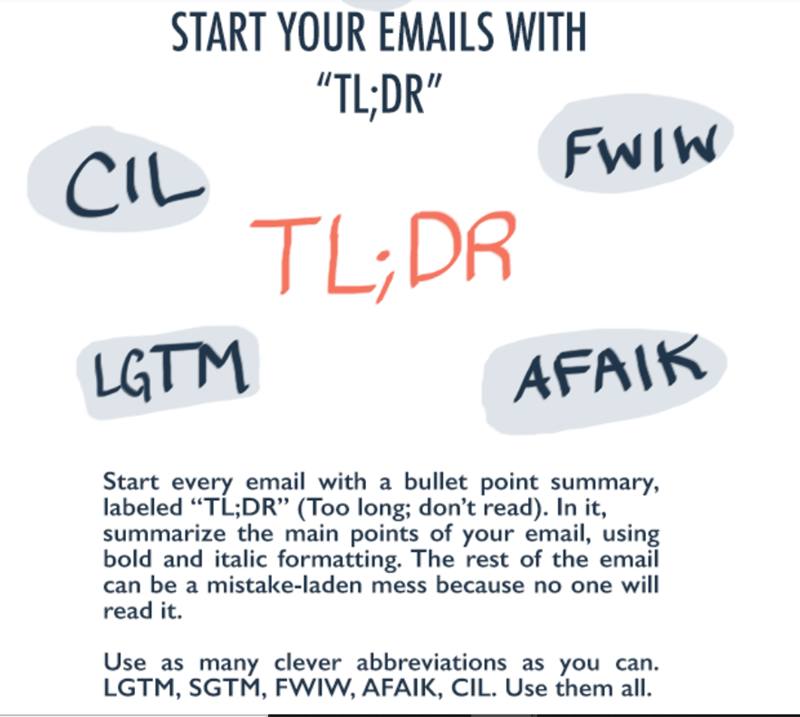 "Text - START YOUR EMAILS WITH ""TL;DR"" FWIW CIL TL;DR LGTM AFAIK Start every email with a bullet point summary, labeled ""TL;DR'"" (Too long; don't read). In it, summarize the main points of your email, using bold and italic formatting. The rest of the email can be a mistake-laden mess because no one will read it. Use as many clever abbreviations as you can. LGTM, SGTM, FWIW, AFAIK, CIL. Use them all."