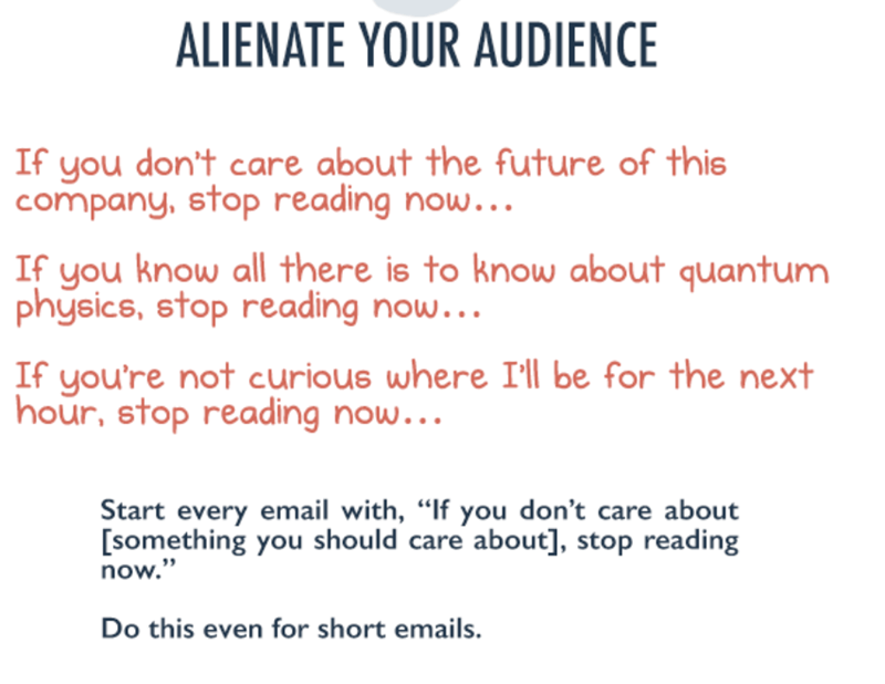 "Text - ALIENATE YOUR AUDIENCE If you don't care about the future of this company, stop reading now.… If you know all there is to know about quantum physics, stop reading now... If you're not curious where I'll be for the next hour, stop reading now... Start every email with, ""If you don't care about [something you should care about], stop reading now."" Do this even for short emails."