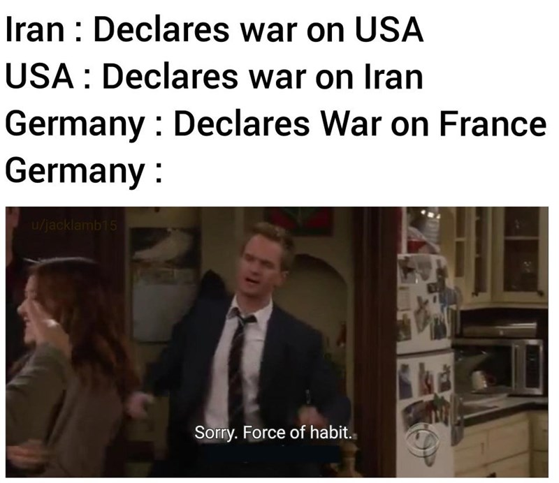 Text - Iran : Declares war on USA USA : Declares war on Iran Germany : Declares War on France Germany : u/jacklamb15 Sorry. Force of habit.
