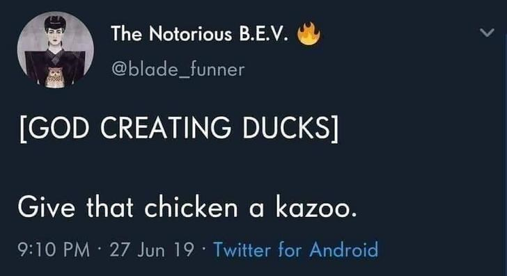 Text - The Notorious B.E.V. @blade_funner [GOD CREATING DUCKS] Give that chicken a kazoo. 9:10 PM · 27 Jun 19 · Twitter for Android