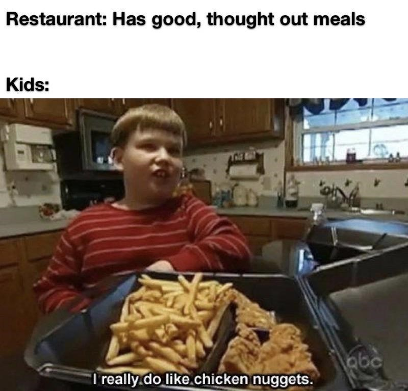 Dish - Restaurant: Has good, thought out meals Kids: abc I really.do like.chicken nuggets.