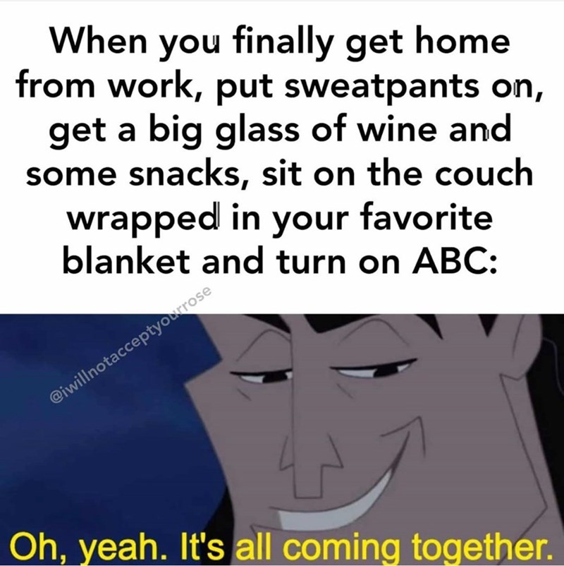 Text - When you finally get home from work, put sweatpants on, get a big glass of wine and some snacks, sit on the couch wrapped in your favorite blanket and turn on ABC: @iwillnotacceptyourrose Oh, yeah. It's all coming together.