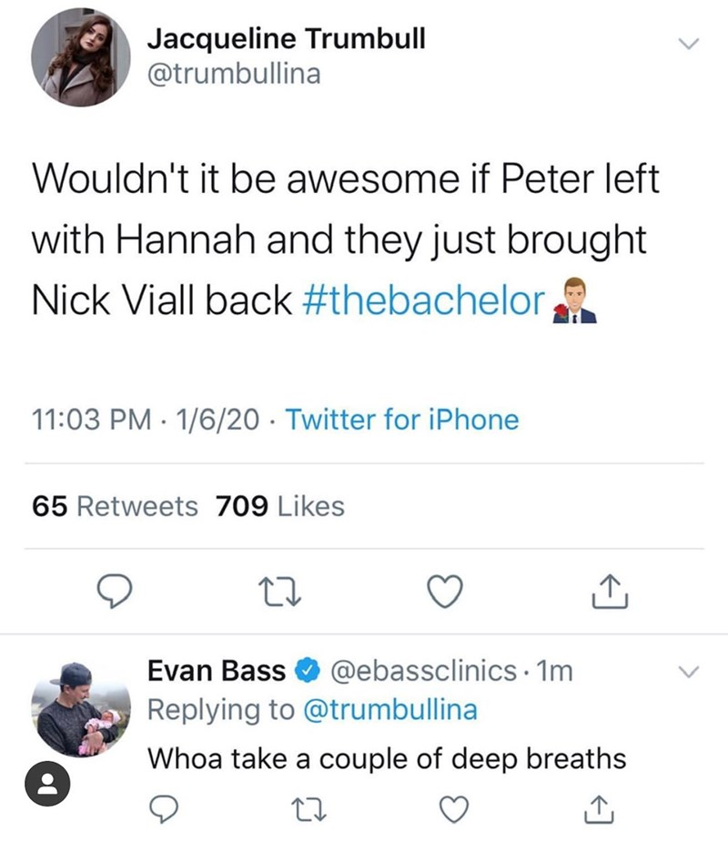 Text - Jacqueline Trumbull @trumbullina Wouldn't it be awesome if Peter left with Hannah and they just brought Nick Viall back #thebachelor 11:03 PM · 1/6/20 · Twitter for iPhone 65 Retweets 709 Likes Evan Bass O @ebassclinics · 1m Replying to @trumbullina Whoa take a couple of deep breaths <> <>
