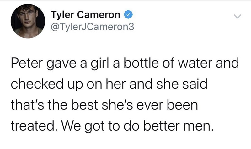 Text - Tyler Cameron O @TylerJCameron3 Peter gave a girl a bottle of water and checked up on her and she said that's the best she's ever been treated. We got to do better men.