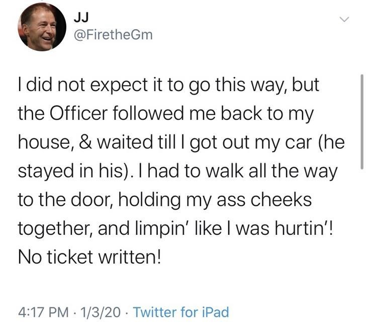 Text - JJ @FiretheGm I did not expect it to go this way, but the Officer followed me back to my house, & waited till I got out my car (he stayed in his). I had to walk all the way to the door, holding my ass cheeks together, and limpin' like I was hurtin'! No ticket written! 4:17 PM : 1/3/20 · Twitter for iPad <>