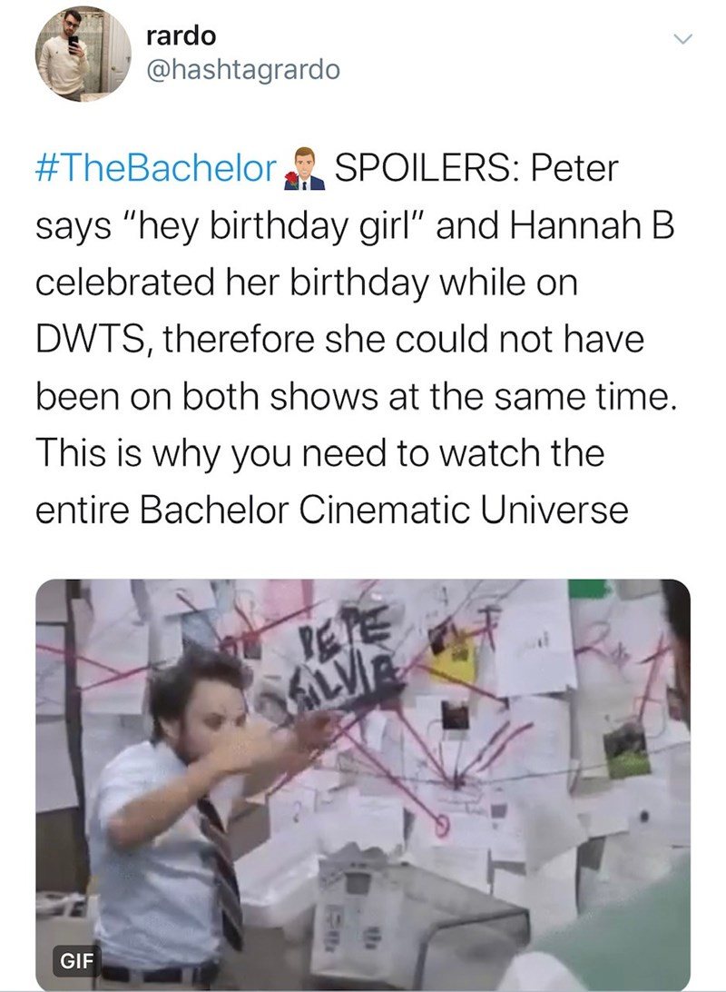 "Text - rardo @hashtagrardo #TheBachelor SPOILERS: Peter says ""hey birthday girl"" and Hannah B celebrated her birthday while on DWTS, therefore she could not have been on both shows at the same time. This is why you need to watch the entire Bachelor Cinematic Universe PETE ALVI GIF"