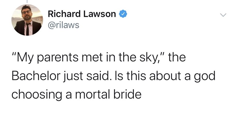 "Text - Richard Lawson @rilaws ""My parents met in the sky,"" the Bachelor just said. Is this about a god choosing a mortal bride"