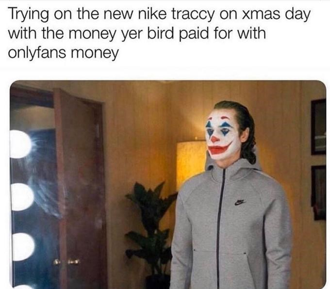 Facial expression - Trying on the new nike traccy on xmas day with the money yer bird paid for with onlyfans money