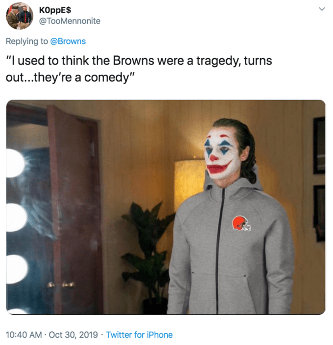 """Nose - KOppE$ @TooMennonite Replying to @Browns """"I used to think the Browns were a tragedy, turns out...they're a comedy"""" 10:40 AM · Oct 30, 2019 · Twitter for iPhone"""