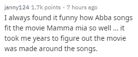 Text - janny124 1.7k points · 7 hours ago I always found it funny how Abba songs fit the movie Mamma mia so well.it took me years to figure out the movie was made around the songs.