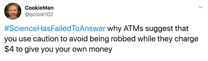 Text - CookieMan @pcook102 #ScienceHasFailedToAnswer why ATMS suggest that you use caution to avoid being robbed while they charge $4 to give you your own money