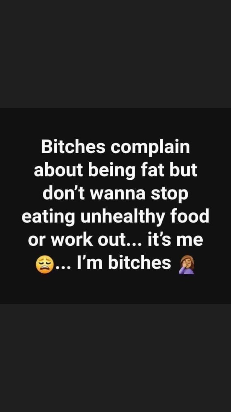 Text - Bitches complain about being fat but don't wanna stop eating unhealthy food or work out... it's me 9... I'm bitches A