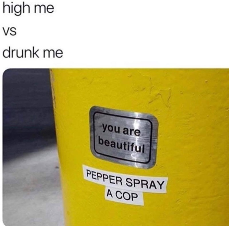 Yellow - high me VS drunk me you are beautiful PEPPER SPRAY A COP
